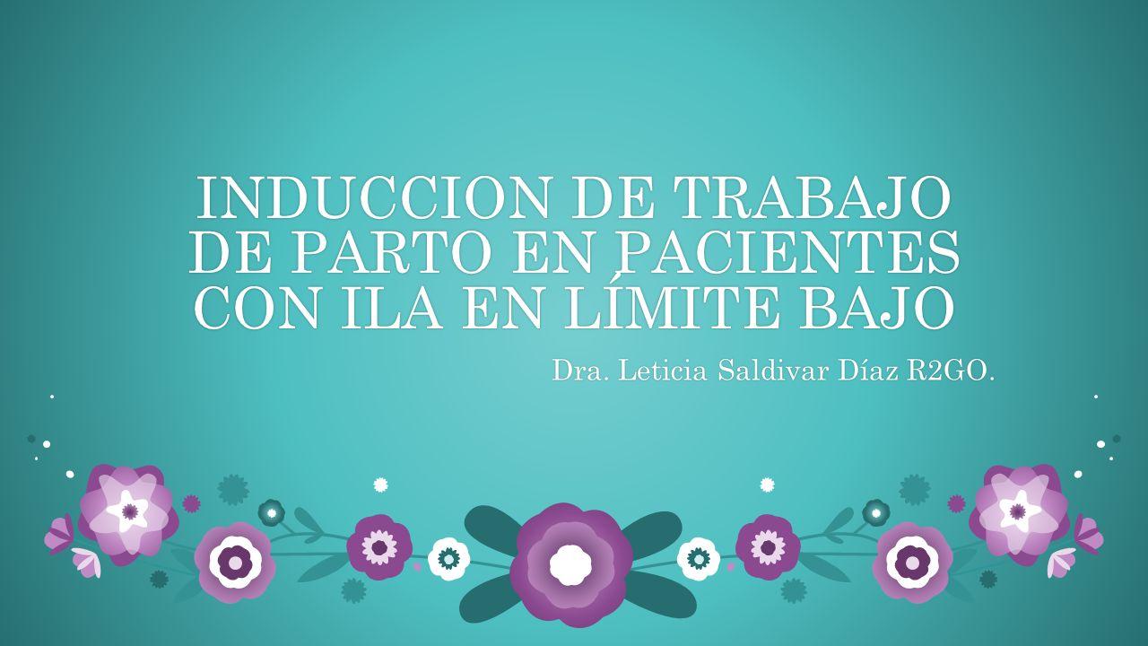 INDUCCION DE TRABAJO DE PARTO EN PACIENTES CON ILA EN LÍMITE BAJO Dra. Leticia Saldivar Díaz R2GO.Dra. Leticia Saldivar Díaz R2GO.