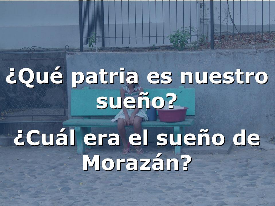 ¿Qué patria es nuestro sueño? ¿Cuál era el sueño de Morazán? ¿Qué patria es nuestro sueño? ¿Cuál era el sueño de Morazán?