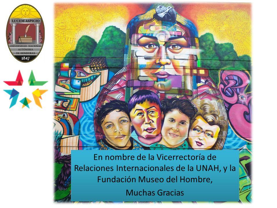 En nombre de la Vicerrectoría de Relaciones Internacionales de la UNAH, y la Fundación Museo del Hombre, Muchas Gracias En nombre de la Vicerrectoría