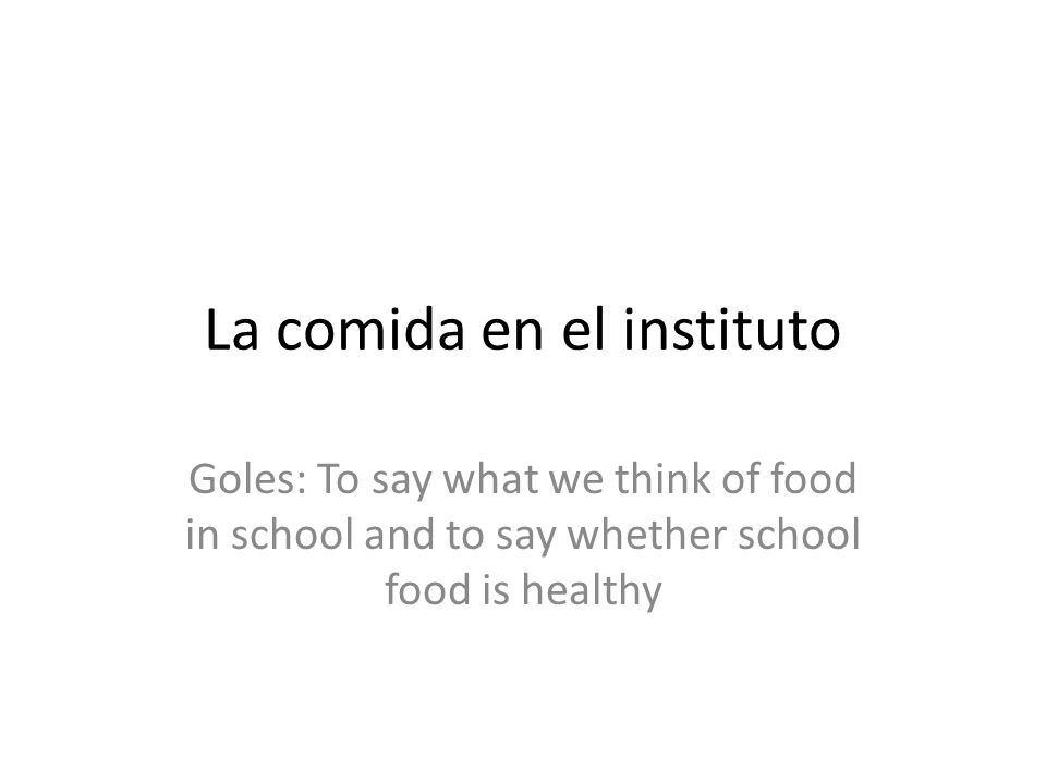 La comida en el instituto Goles: To say what we think of food in school and to say whether school food is healthy
