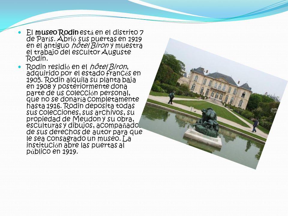 El museo Rodin est á en el distrito 7 de Par í s. Abri ó sus puertas en 1919 en el antiguo hôtel Biron y muestra el trabajo del escultor Auguste Rodin