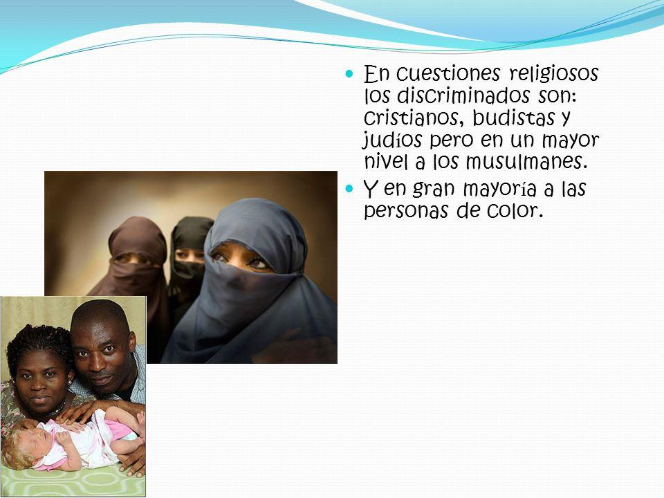 En cuestiones religiosos los discriminados son: cristianos, budistas y jud í os pero en un mayor nivel a los musulmanes. Y en gran mayor í a a las per