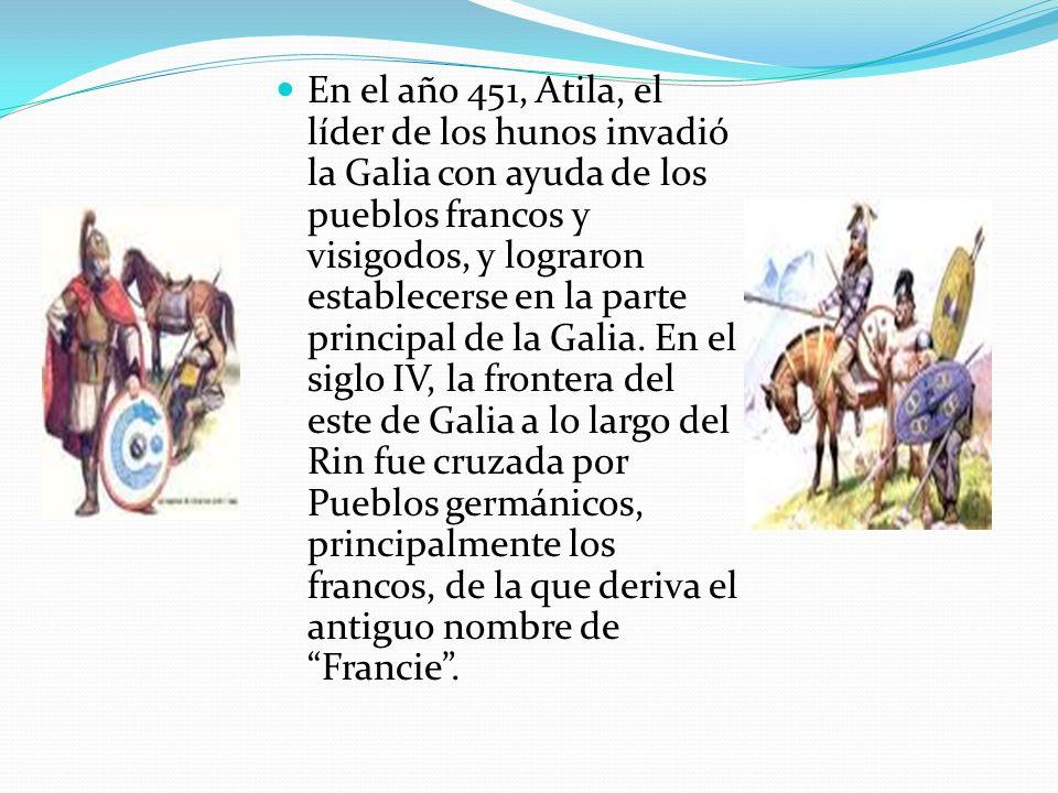 En el año 451, Atila, el líder de los hunos invadió la Galia con ayuda de los pueblos francos y visigodos, y lograron establecerse en la parte princip