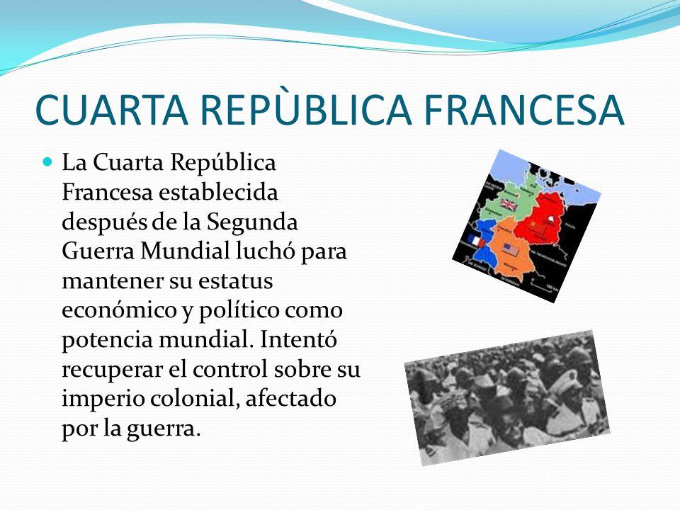 CUARTA REPÙBLICA FRANCESA La Cuarta República Francesa establecida después de la Segunda Guerra Mundial luchó para mantener su estatus económico y pol