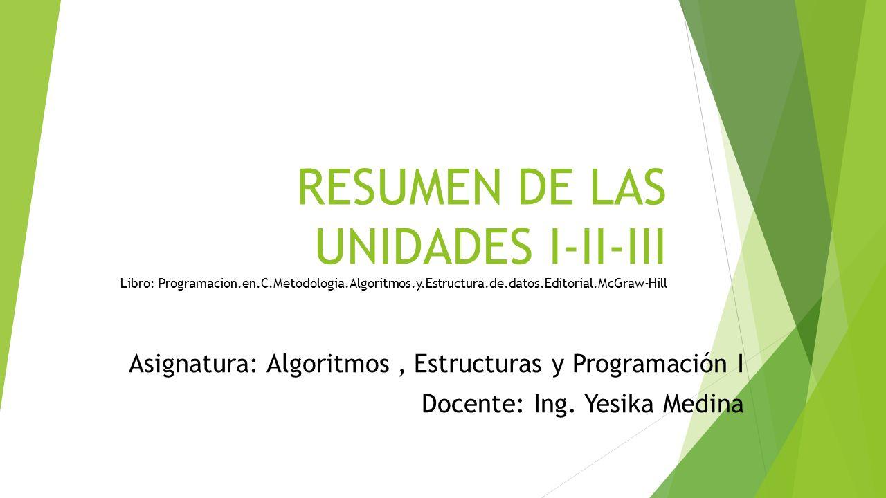 RESUMEN DE LAS UNIDADES I-II-III Libro: Programacion.en.C.Metodologia.Algoritmos.y.Estructura.de.datos.Editorial.McGraw-Hill Asignatura: Algoritmos, E
