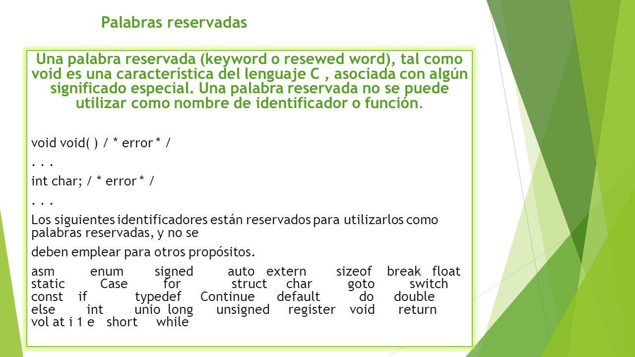 Una palabra reservada (keyword o resewed word), tal como void es una característica del lenguaje C, asociada con algún significado especial. Una palab