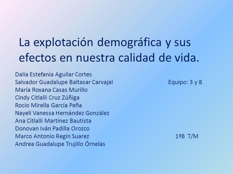 La explotación demográfica y sus efectos en nuestra calidad de vida. Dalia Estefanía Aguilar Cortes Salvador Guadalupe Baltasar Carvajal Equipo: 3 y 8