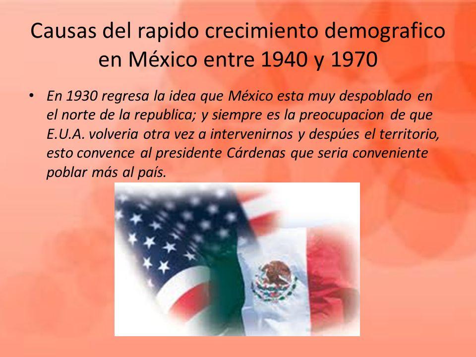 Causas del rapido crecimiento demografico en México entre 1940 y 1970 En 1930 regresa la idea que México esta muy despoblado en el norte de la republi