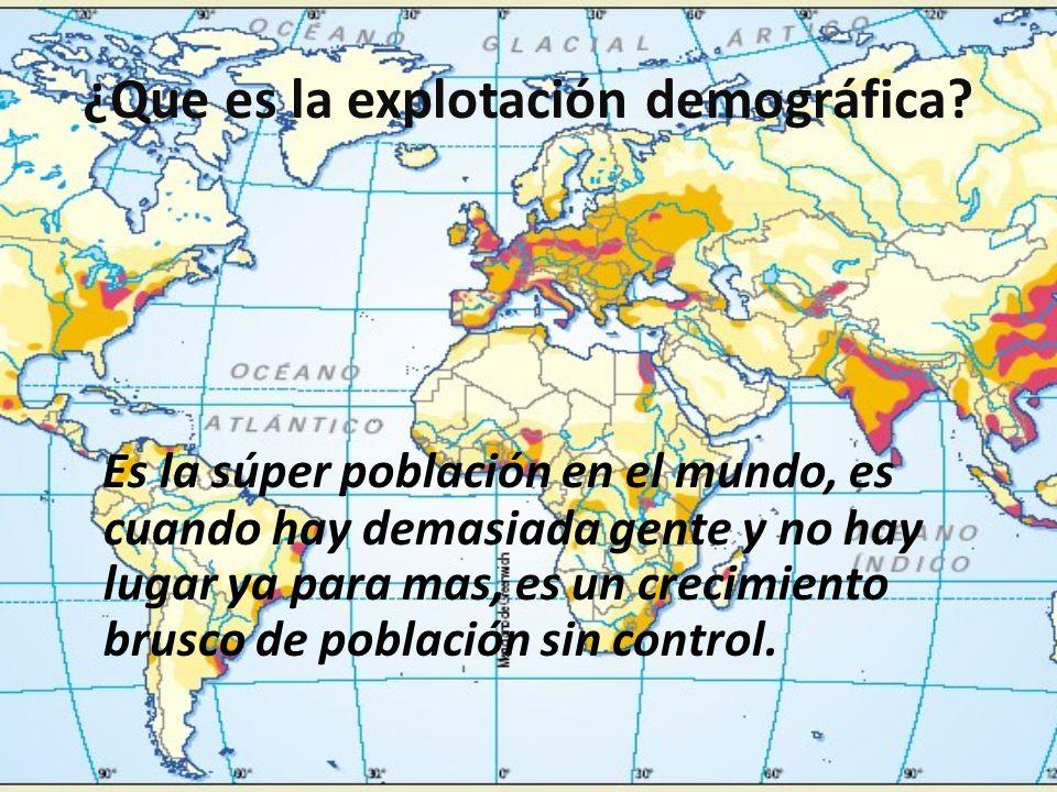 ¿Que es la explotación demográfica? Es la súper población en el mundo, es cuando hay demasiada gente y no hay lugar ya para mas, es un crecimiento bru