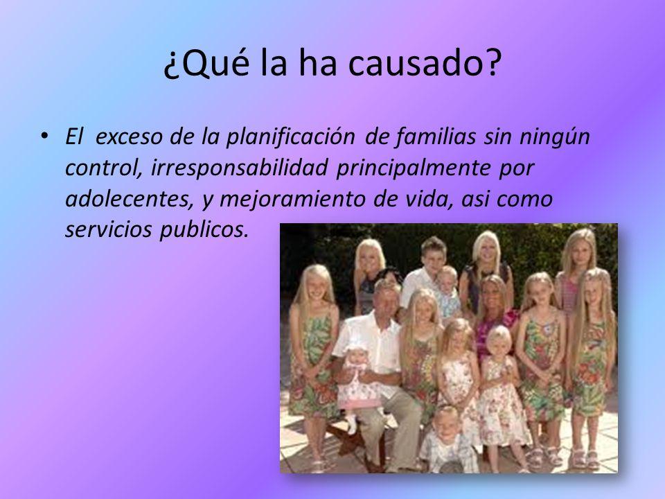 ¿Qué la ha causado? El exceso de la planificación de familias sin ningún control, irresponsabilidad principalmente por adolecentes, y mejoramiento de