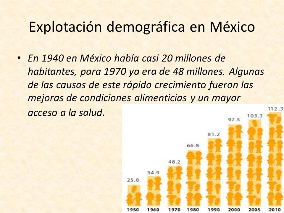 Explotación demográfica en México En 1940 en México había casi 20 millones de habitantes, para 1970 ya era de 48 millones. Algunas de las causas de es