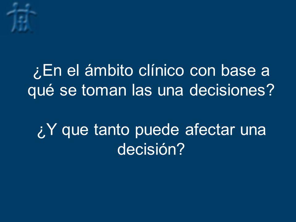 ¿En el ámbito clínico con base a qué se toman las una decisiones? ¿Y que tanto puede afectar una decisión?