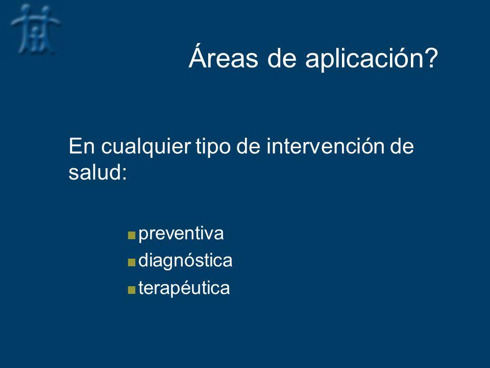 Áreas de aplicación? En cualquier tipo de intervención de salud: preventiva diagnóstica terapéutica