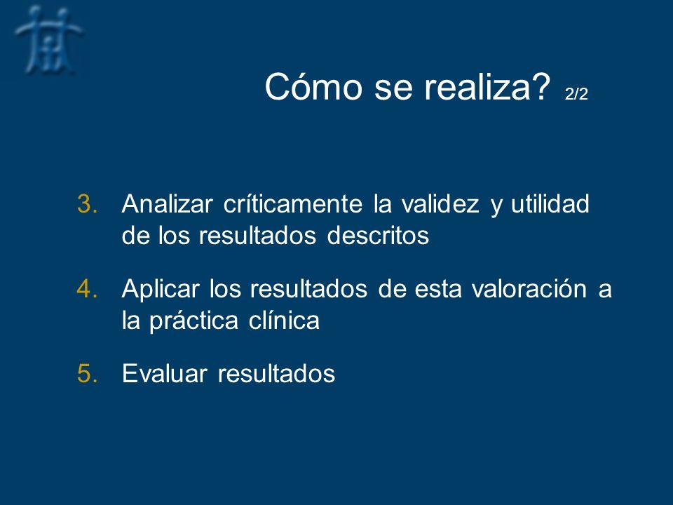 Cómo se realiza? 2/2 3.Analizar críticamente la validez y utilidad de los resultados descritos 4.Aplicar los resultados de esta valoración a la prácti