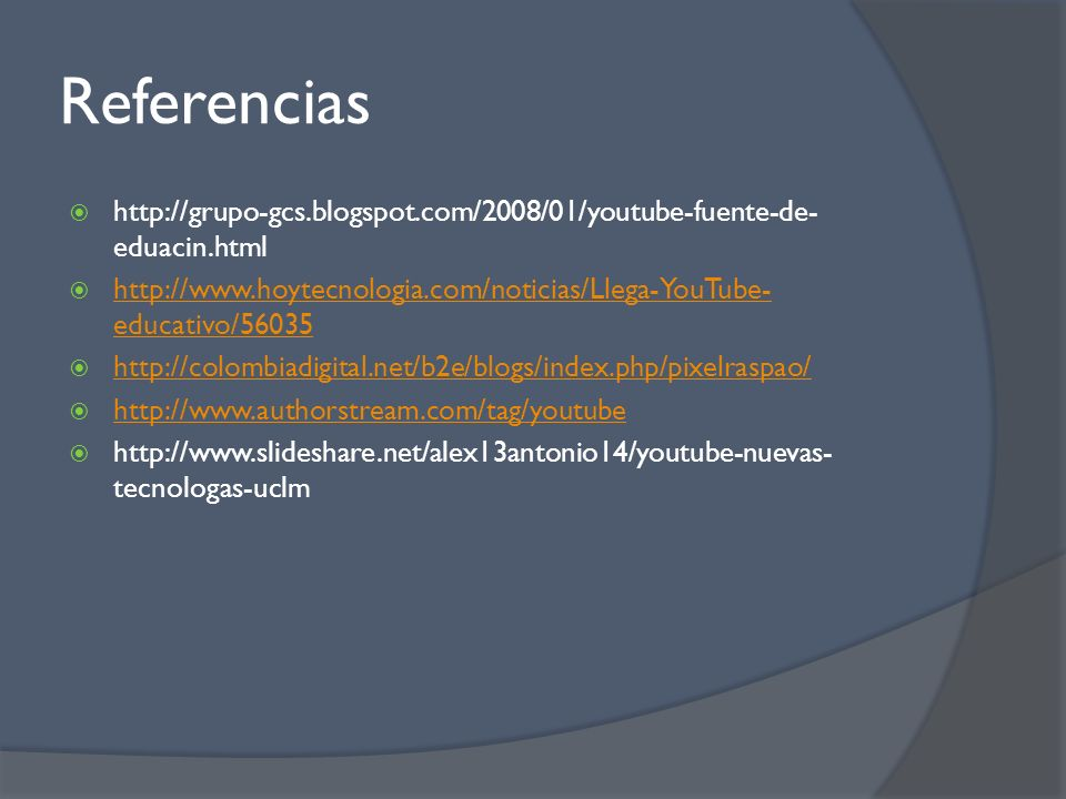 Referencias http://grupo-gcs.blogspot.com/2008/01/youtube-fuente-de- eduacin.html http://www.hoytecnologia.com/noticias/Llega-YouTube- educativo/56035 http://www.hoytecnologia.com/noticias/Llega-YouTube- educativo/56035 http://colombiadigital.net/b2e/blogs/index.php/pixelraspao/ http://www.authorstream.com/tag/youtube http://www.slideshare.net/alex13antonio14/youtube-nuevas- tecnologas-uclm