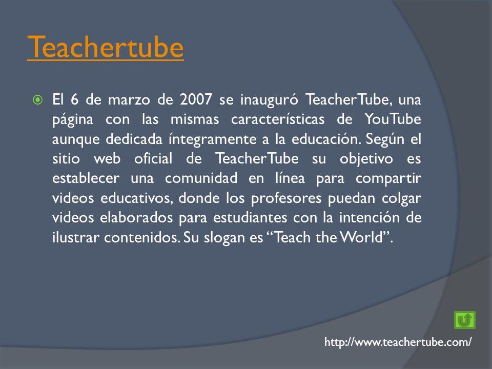 Teachertube http://www.teachertube.com/ El 6 de marzo de 2007 se inauguró TeacherTube, una página con las mismas características de YouTube aunque dedicada íntegramente a la educación.