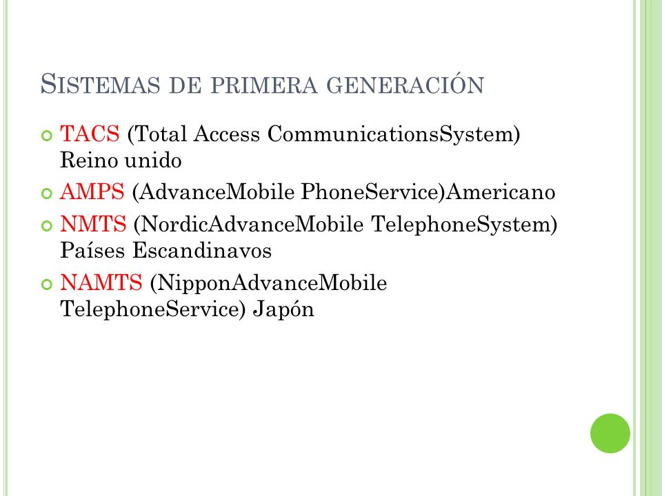 S ISTEMAS DE PRIMERA GENERACIÓN TACS (Total Access CommunicationsSystem) Reino unido AMPS (AdvanceMobile PhoneService)Americano NMTS (NordicAdvanceMob