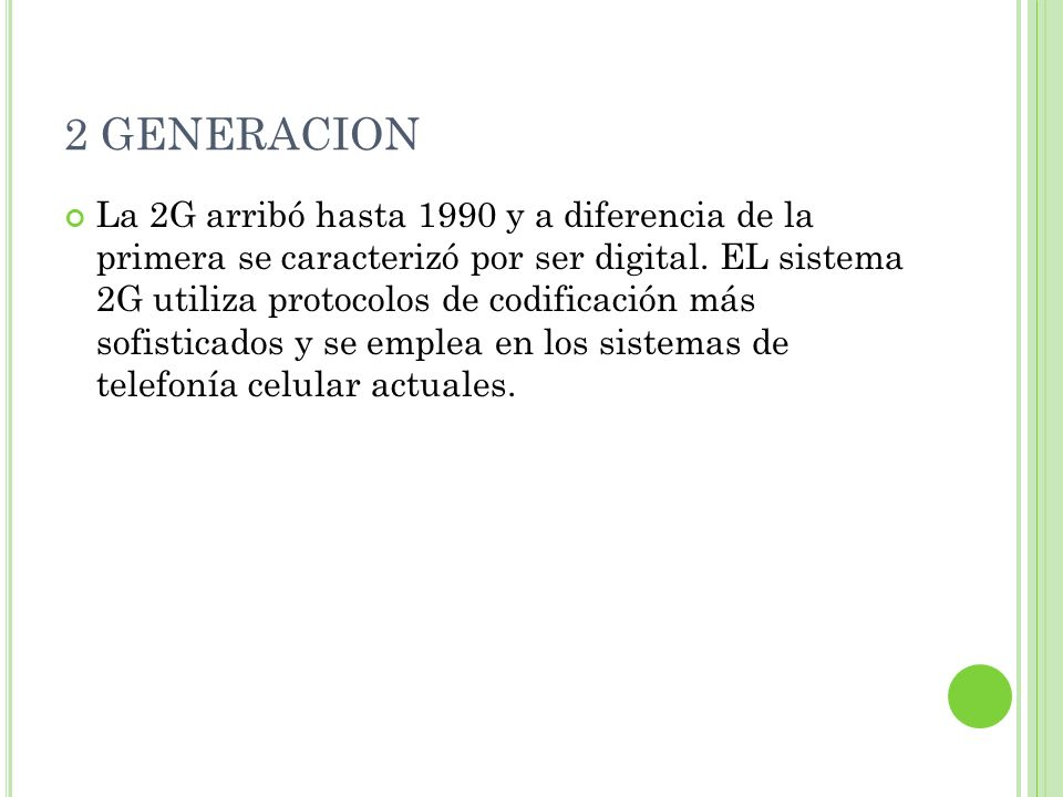 2 GENERACION La 2G arribó hasta 1990 y a diferencia de la primera se caracterizó por ser digital. EL sistema 2G utiliza protocolos de codificación más