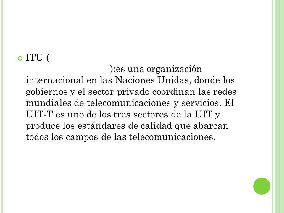ITU (Unión internacional de telecomunicaciones):es una organización internacional en las Naciones Unidas, donde los gobiernos y el sector privado coor