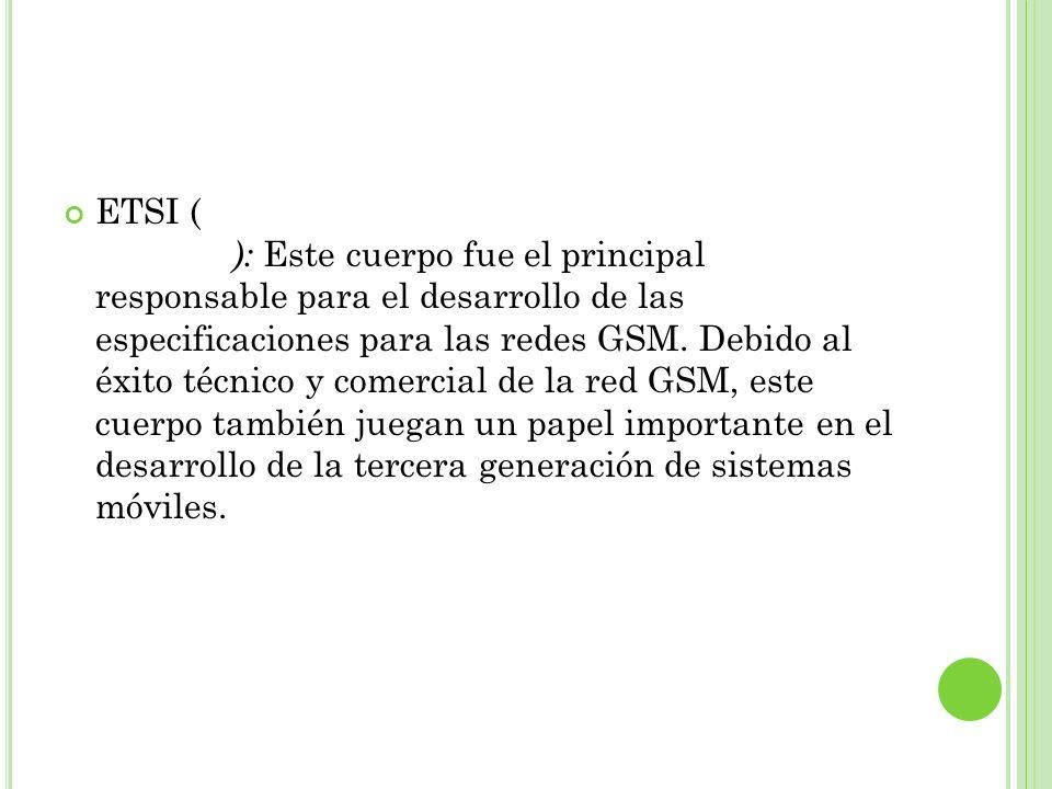 ETSI ( European Telecommunication Standard Institute): Este cuerpo fue el principal responsable para el desarrollo de las especificaciones para las re