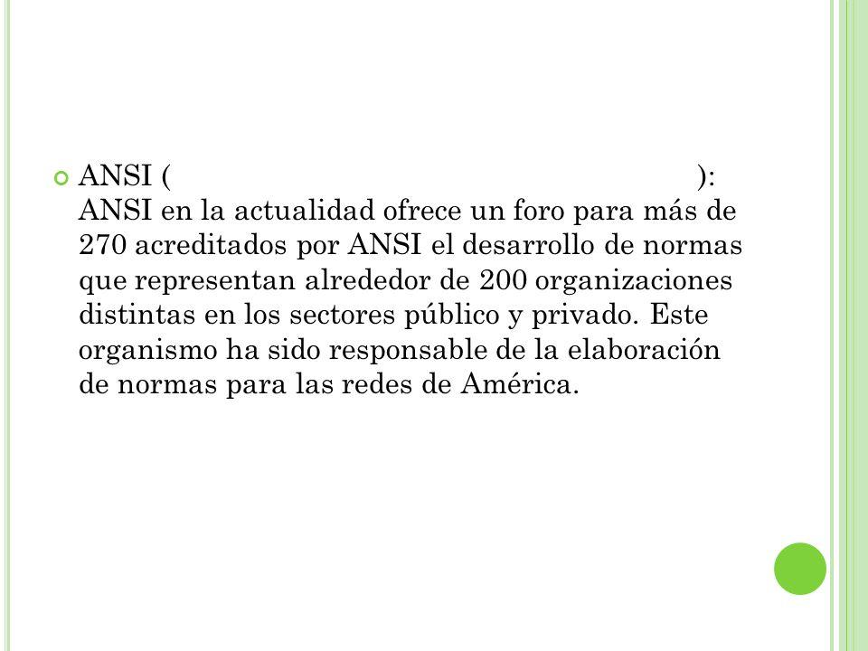 ANSI (American National Standards Institute): ANSI en la actualidad ofrece un foro para más de 270 acreditados por ANSI el desarrollo de normas que re