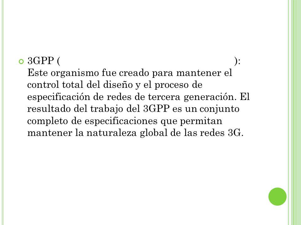 3GPP (Third Generation Partnership Project): Este organismo fue creado para mantener el control total del diseño y el proceso de especificación de red