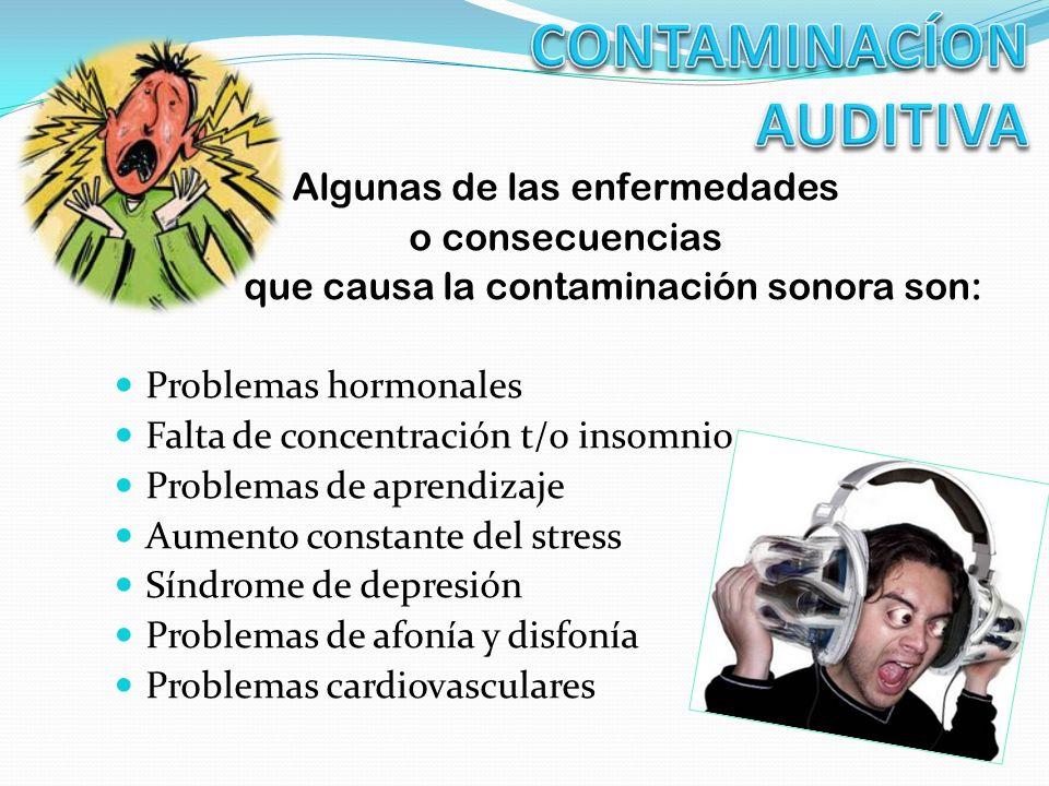 Algunas de las enfermedades o consecuencias que causa la contaminación sonora son: Problemas hormonales Falta de concentración t/o insomnio Problemas de aprendizaje Aumento constante del stress Síndrome de depresión Problemas de afonía y disfonía Problemas cardiovasculares