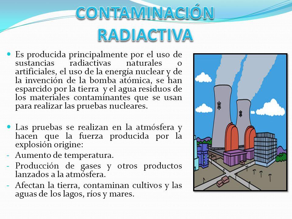 Es producida principalmente por el uso de sustancias radiactivas naturales o artificiales, el uso de la energía nuclear y de la invención de la bomba atómica, se han esparcido por la tierra y el agua residuos de los materiales contaminantes que se usan para realizar las pruebas nucleares.