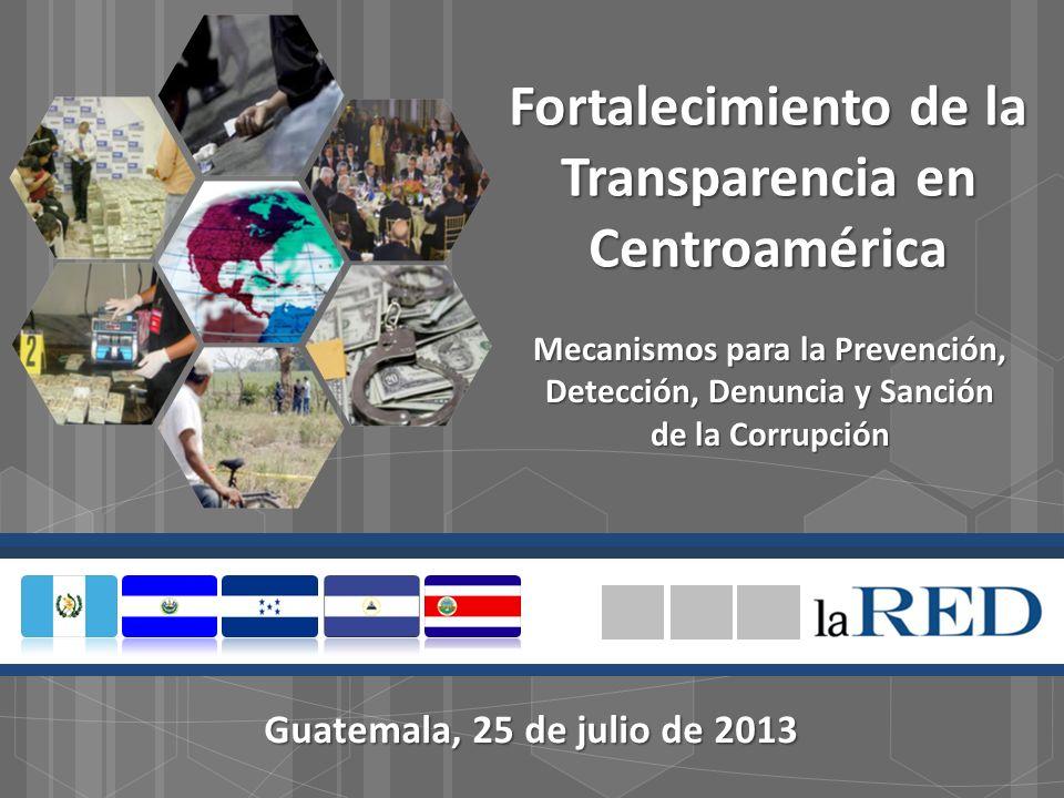 Fortalecimiento de la Transparencia en Centroamérica Mecanismos para la Prevención, Detección, Denuncia y Sanción de la Corrupción Guatemala, 25 de julio de 2013