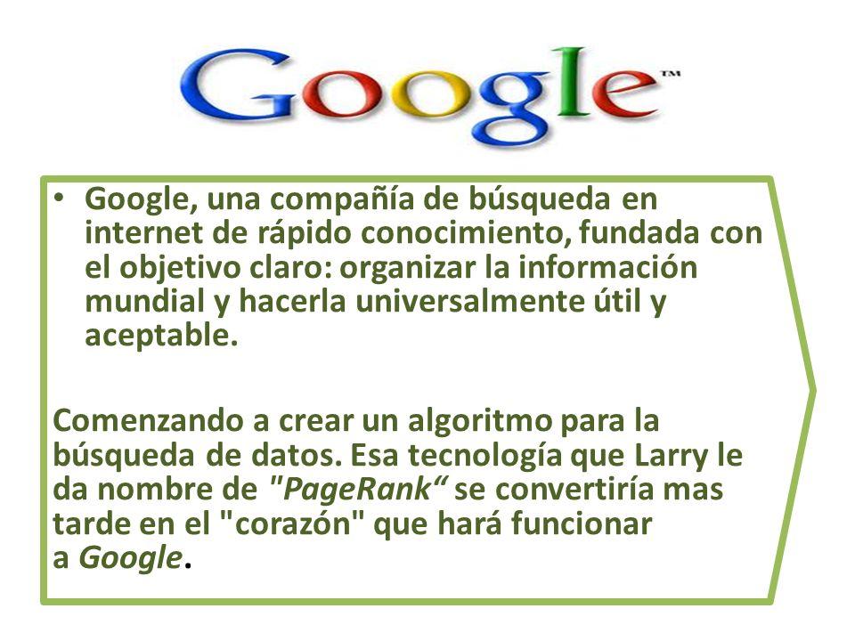 Google, una compañía de búsqueda en internet de rápido conocimiento, fundada con el objetivo claro: organizar la información mundial y hacerla univers
