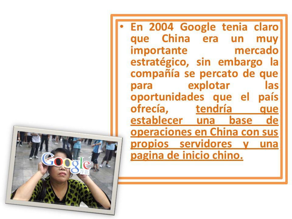 En 2004 Google tenia claro que China era un muy importante mercado estratégico, sin embargo la compañía se percato de que para explotar las oportunida