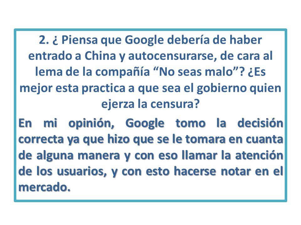 2. ¿ Piensa que Google debería de haber entrado a China y autocensurarse, de cara al lema de la compañía No seas malo? ¿Es mejor esta practica a que s