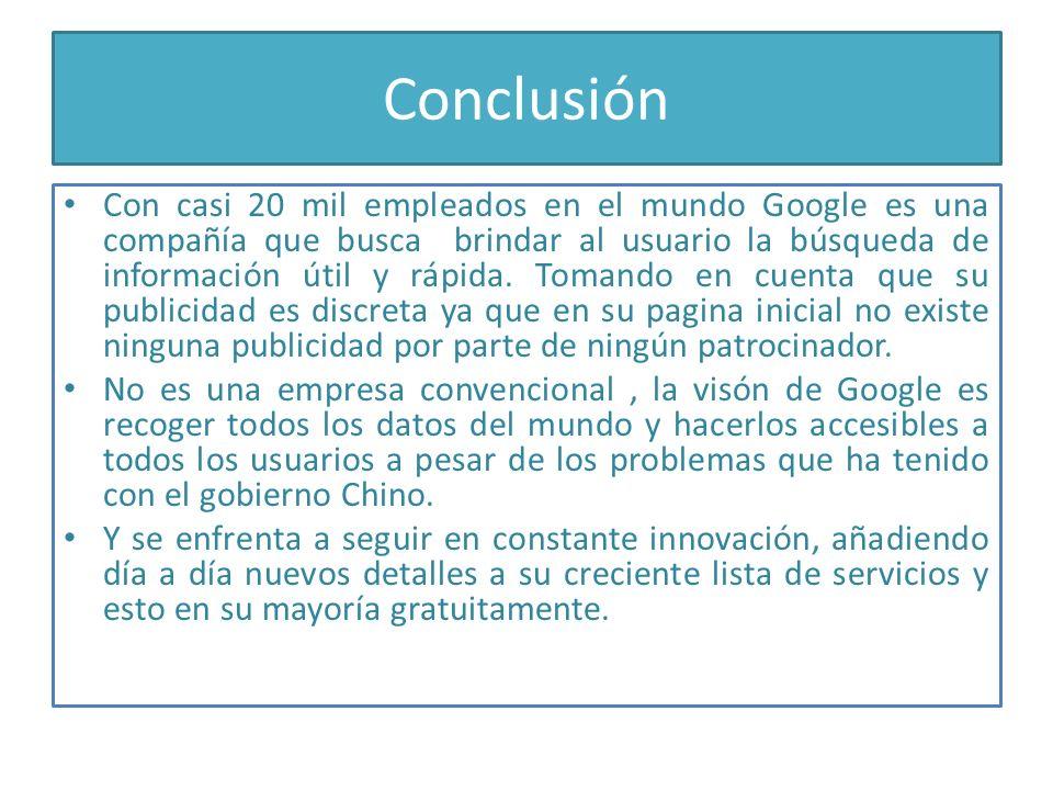 Conclusión Con casi 20 mil empleados en el mundo Google es una compañía que busca brindar al usuario la búsqueda de información útil y rápida. Tomando