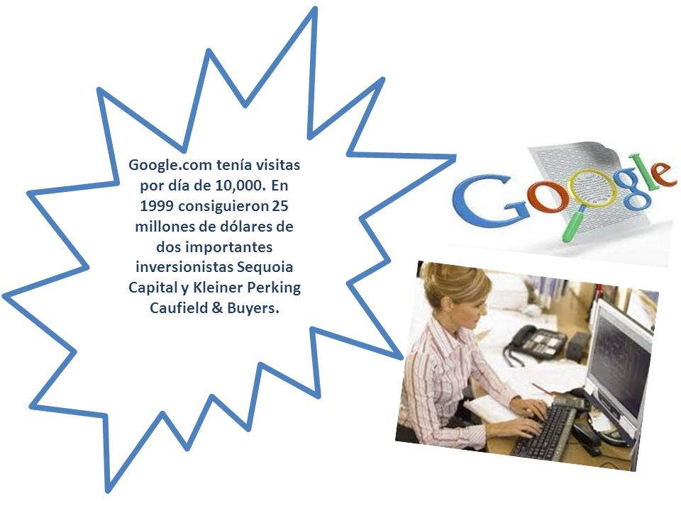Google.com tenía visitas por día de 10,000. En 1999 consiguieron 25 millones de dólares de dos importantes inversionistas Sequoia Capital y Kleiner Pe