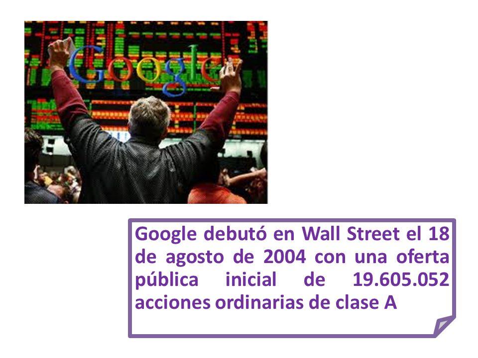 Google debutó en Wall Street el 18 de agosto de 2004 con una oferta pública inicial de 19.605.052 acciones ordinarias de clase A