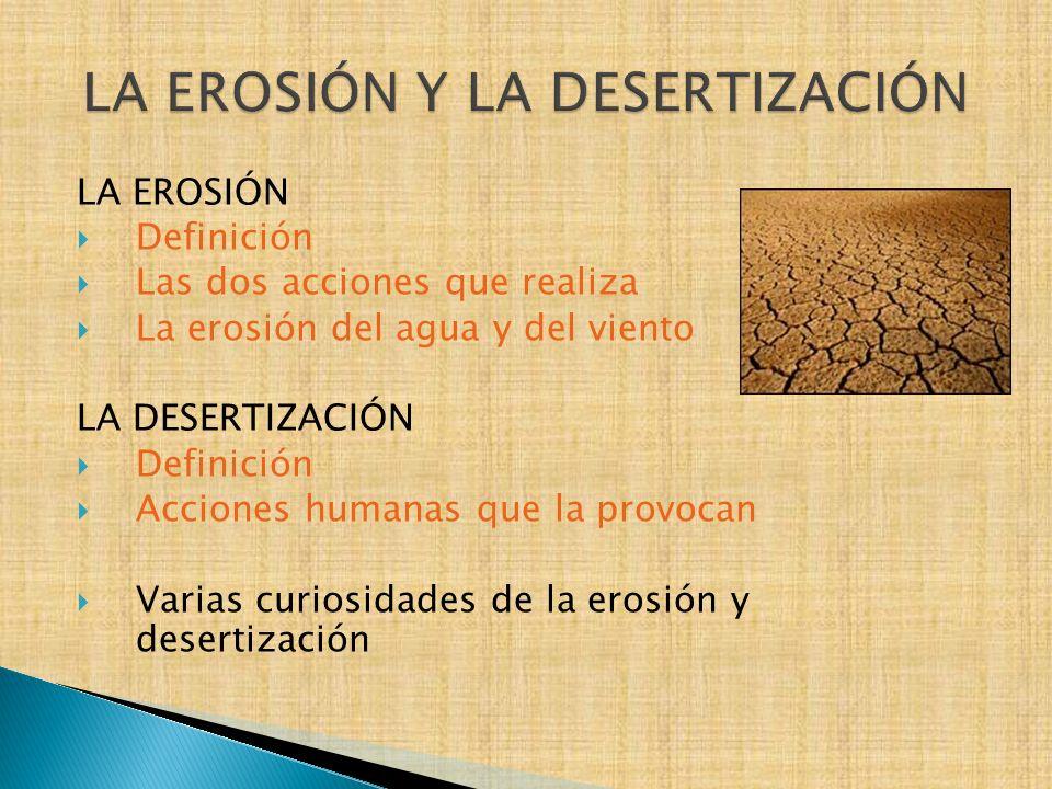 LA EROSIÓN Definición Las dos acciones que realiza La erosión del agua y del viento LA DESERTIZACIÓN Definición Acciones humanas que la provocan Varia