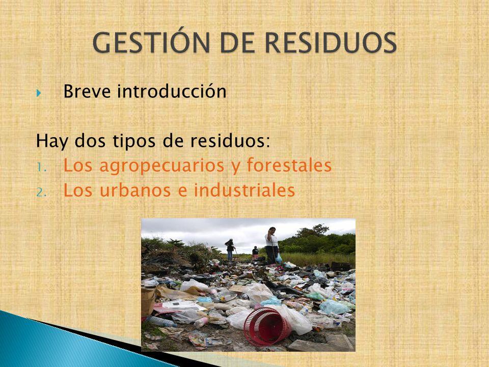 Breve introducción Hay dos tipos de residuos: 1. Los agropecuarios y forestales 2. Los urbanos e industriales