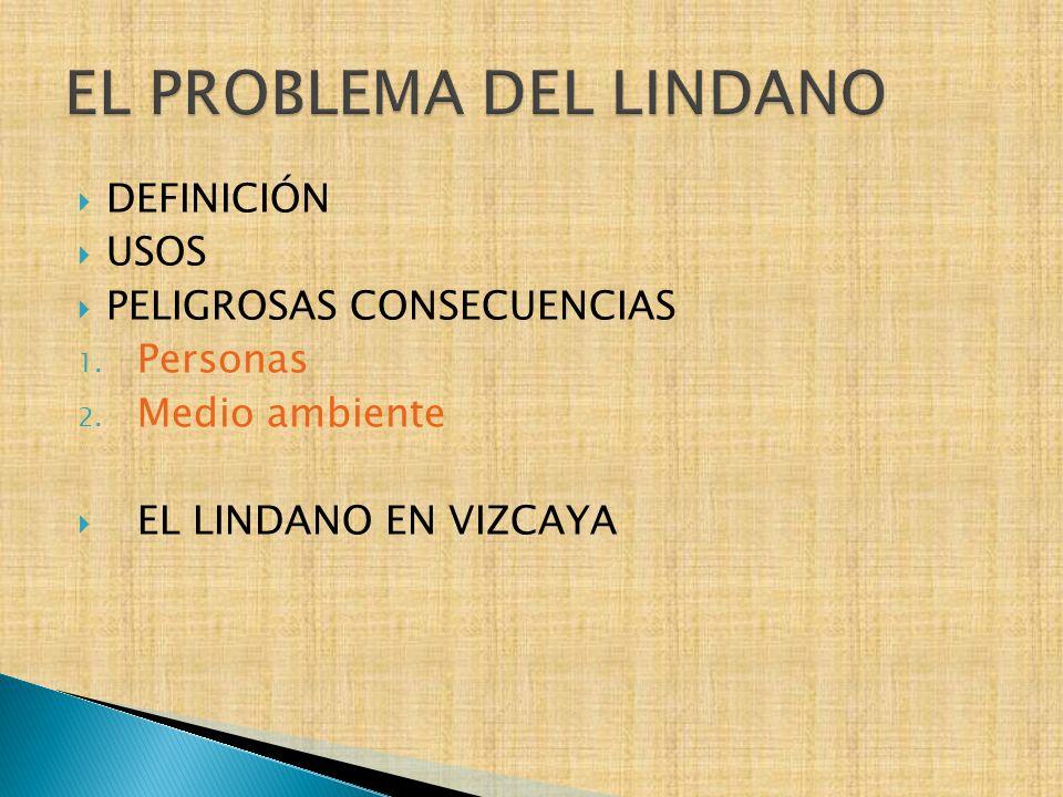 DEFINICIÓN USOS PELIGROSAS CONSECUENCIAS 1. Personas 2. Medio ambiente EL LINDANO EN VIZCAYA