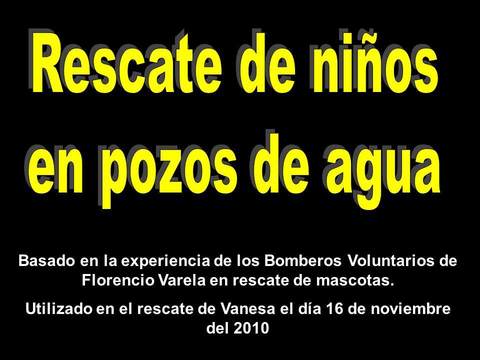Basado en la experiencia de los Bomberos Voluntarios de Florencio Varela en rescate de mascotas. Utilizado en el rescate de Vanesa el día 16 de noviem