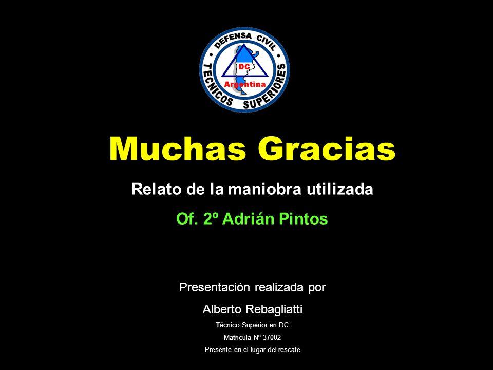 Muchas Gracias Relato de la maniobra utilizada Of. 2º Adrián Pintos Presentación realizada por Alberto Rebagliatti Técnico Superior en DC Matricula Nº