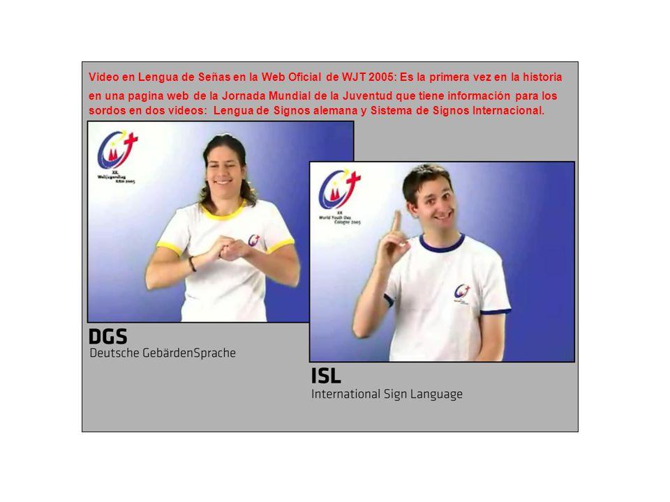 Video en Lengua de Señas en la Web Oficial de WJT 2005: Es la primera vez en la historia en una pagina web de la Jornada Mundial de la Juventud que tiene información para los sordos en dos videos: Lengua de Signos alemana y Sistema de Signos Internacional.