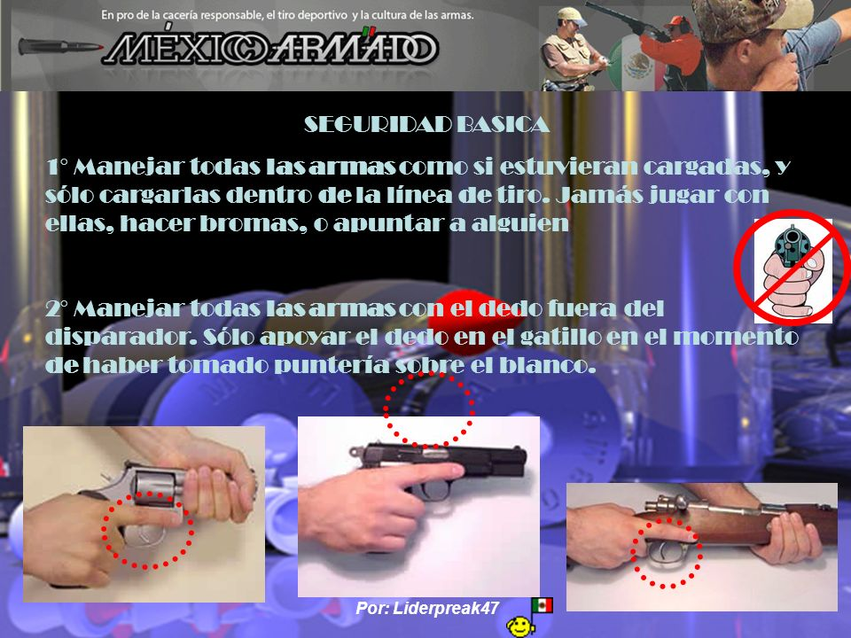 Por: Liderpreak47 SEGURIDAD BASICA 1° Manejar todas las armas como si estuvieran cargadas, y sólo cargarlas dentro de la línea de tiro. Jamás jugar co
