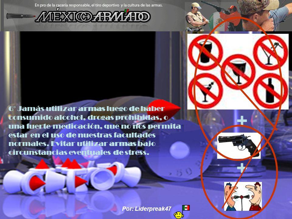 Por: Liderpreak47 6° Jamás utilizar armas luego de haber consumido alcohol, drogas prohibidas, o una fuerte medicación, que no nos permita estar en el uso de nuestras facultades normales.