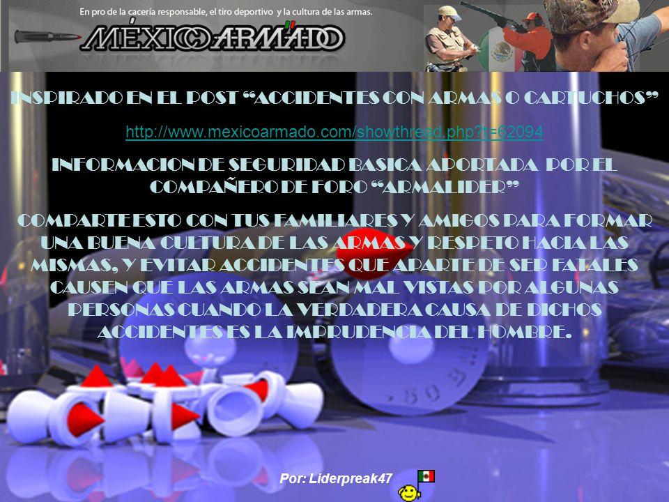 Por: Liderpreak47 INSPIRADO EN EL POST ACCIDENTES CON ARMAS O CARTUCHOS http://www.mexicoarmado.com/showthread.php?t=62094 INFORMACION DE SEGURIDAD BASICA APORTADA POR EL COMPAÑERO DE FORO ARMALIDER COMPARTE ESTO CON TUS FAMILIARES Y AMIGOS PARA FORMAR UNA BUENA CULTURA DE LAS ARMAS Y RESPETO HACIA LAS MISMAS, Y EVITAR ACCIDENTES QUE APARTE DE SER FATALES CAUSEN QUE LAS ARMAS SEAN MAL VISTAS POR ALGUNAS PERSONAS CUANDO LA VERDADERA CAUSA DE DICHOS ACCIDENTES ES LA IMPRUDENCIA DEL HOMBRE.