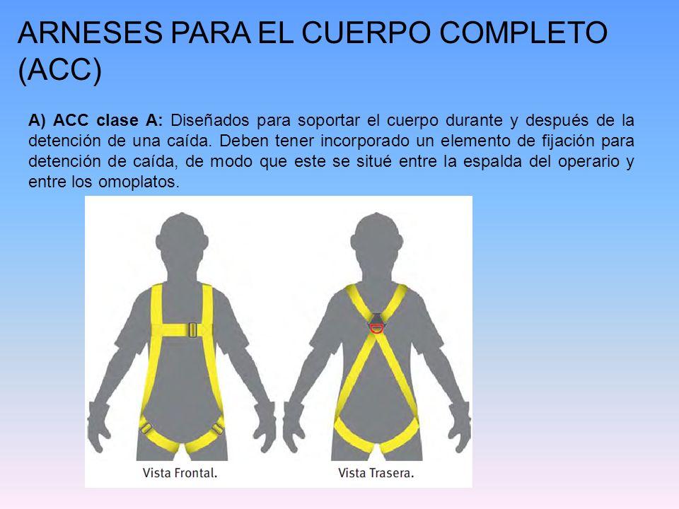 ARNESES PARA EL CUERPO COMPLETO (ACC) A) ACC clase A: Diseñados para soportar el cuerpo durante y después de la detención de una caída. Deben tener in