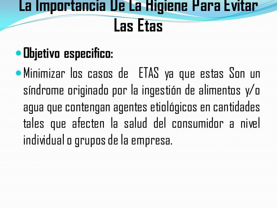 La Importancia De La Higiene Para Evitar Las Etas Objetivo especifico: Minimizar los casos de ETAS ya que estas Son un síndrome originado por la ingestión de alimentos y/o agua que contengan agentes etiológicos en cantidades tales que afecten la salud del consumidor a nivel individual o grupos de la empresa.