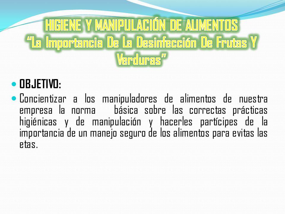 OBJETIVO: Concientizar a los manipuladores de alimentos de nuestra empresa la norma básica sobre las correctas prácticas higiénicas y de manipulación y hacerles partícipes de la importancia de un manejo seguro de los alimentos para evitas las etas.