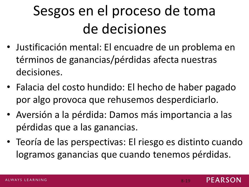8-19 Sesgos en el proceso de toma de decisiones Justificación mental: El encuadre de un problema en términos de ganancias/pérdidas afecta nuestras dec
