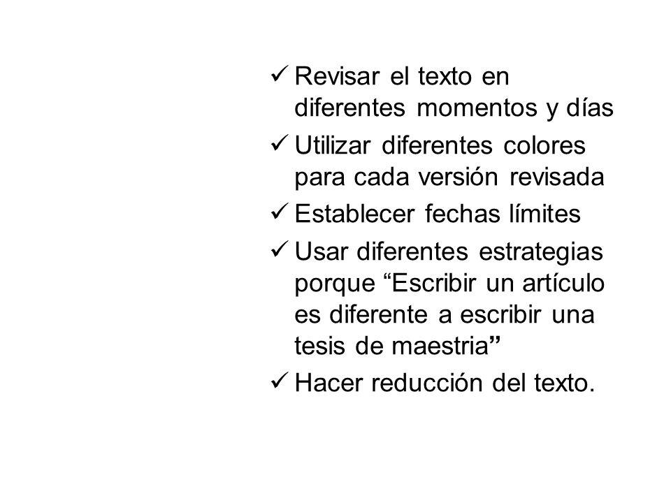 Revisar el texto en diferentes momentos y días Utilizar diferentes colores para cada versión revisada Establecer fechas límites Usar diferentes estrategias porque Escribir un artículo es diferente a escribir una tesis de maestria Hacer reducción del texto.