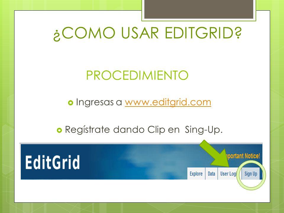 PROCEDIMIENTO Ingresas a www.editgrid.comwww.editgrid.com Regístrate dando Clip en Sing-Up. ¿COMO USAR EDITGRID?